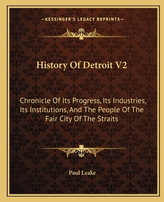 History of Detroit V2: Chronicle of Its Progress, Its Industries, Its Institutions, and the People of the Fair City of the Straits - Leake, Paul