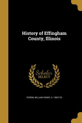 History of Effingham County, Illinois - Perrin, William Henry D 1892? Ed (Creator)