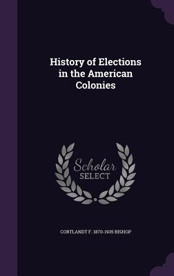 History of Elections in the American Colonies - Bishop, Cortlandt F 1870-1935