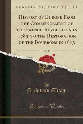 History of Europe from the Commencement of the French Revolution in 1789, to the Restoration of the Bourbons in 1815, Vol. 10 (Classic Reprint) - Alison, Archibald, Sir