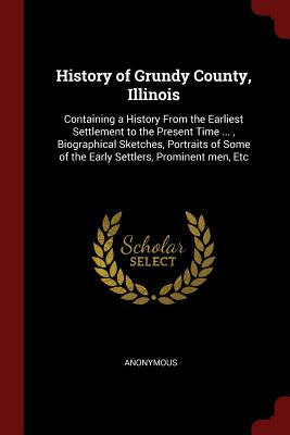 History of Grundy County, Illinois: Containing a History from the Earliest Settlement to the Present Time ..., Biographical Sketches, Portraits of Some of the Early Settlers, Prominent Men, Etc - Anonymous