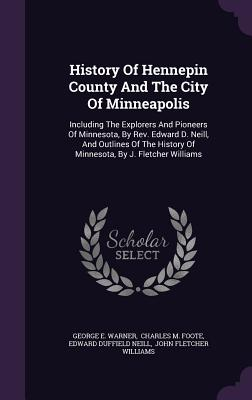 History of Hennepin County and the City of Minneapolis: Including the Explorers and Pioneers of Minnesota, by REV. Edward D. Neill, and Outlines of the History of Minnesota, by J. Fletcher Williams - Warner, George E, and Charles M Foote (Creator), and Edward Duffield Neill (Creator)