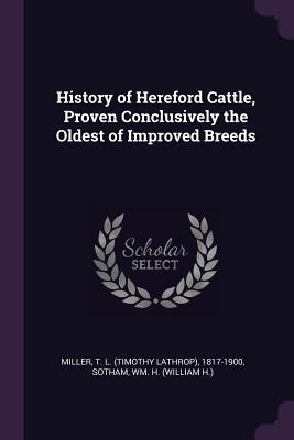 History of Hereford Cattle, Proven Conclusively the Oldest of Improved Breeds - Miller, T L 1817-1900, and Sotham, Wm H