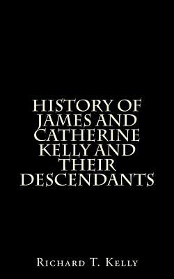 History of James and Catherine Kelly and Their Descendants - Kelly, Richard T, and Kelly, Clifton S (Editor)