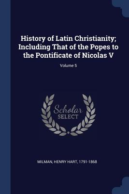 History of Latin Christianity; Including That of the Popes to the Pontificate of Nicolas V; Volume 5 - Milman, Henry Hart 1791-1868 (Creator)
