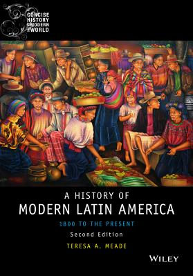 History of Modern Latin America: 1800 to the Present - Meade, Teresa A.