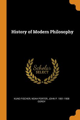 History of Modern Philosophy - Fischer, Kuno, and Porter, Noah, and Gordy, John P 1851-1908