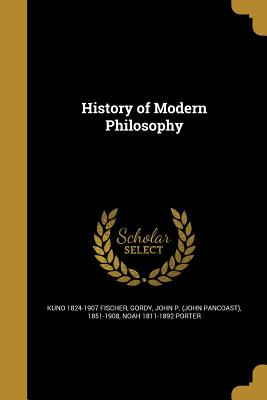 History of Modern Philosophy - Fischer, Kuno 1824-1907, and Gordy, John P (John Pancoast) 1851-190 (Creator), and Porter, Noah 1811-1892