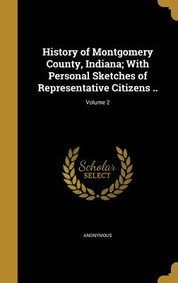 History of Montgomery County, Indiana; With Personal Sketches of Representative Citizens ..; Volume 2 - Anonymous (Creator)