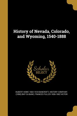 History of Nevada, Colorado, and Wyoming, 1540-1888 - Bancroft, Hubert Howe 1832-1918, and History Company (1890) Bkp Cu-Banc (Creator), and Victor, Frances Fuller 1826-1902