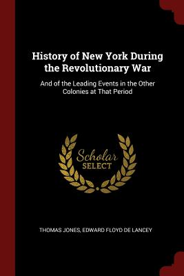 History of New York During the Revolutionary War: And of the Leading Events in the Other Colonies at That Period - Jones, Thomas