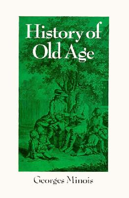 History of Old Age: From Antiquity to the Renaissance - Minois, Georges, Mr., and Tenison, Sarah H (Translated by)