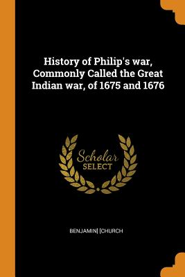 History of Philip's War, Commonly Called the Great Indian War, of 1675 and 1676 - [Church, Benjamin]