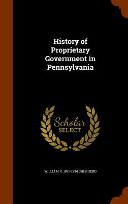 History of Proprietary Government in Pennsylvania - Shepherd, William R 1871-1934