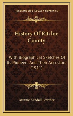 History of Ritchie County: With Biographical Sketches of Its Pioneers and Their Ancestors (1911) - Lowther, Minnie Kendall