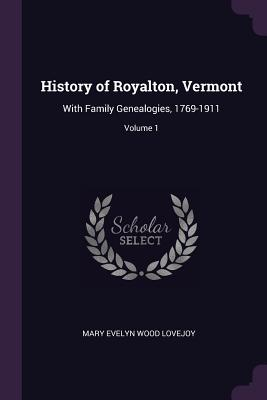 History of Royalton, Vermont: With Family Genealogies, 1769-1911; Volume 1 - Lovejoy, Mary Evelyn Wood