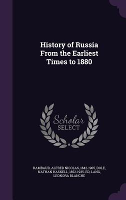 History of Russia from the Earliest Times to 1880 - Rambaud, Alfred Nicolas, and Dole, Nathan Haskell, and Lang, Leonora Blanche