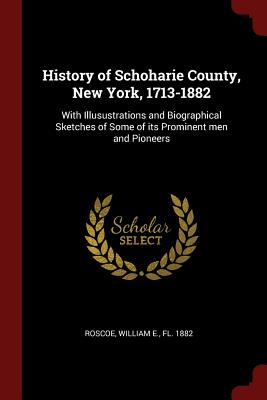 History of Schoharie County, New York, 1713-1882: With Illusustrations and Biographical Sketches of Some of Its Prominent Men and Pioneers - Roscoe, William E