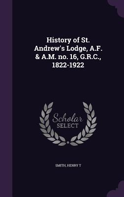 History of St. Andrew's Lodge, A.F. & A.M. No. 16, G.R.C., 1822-1922 - Smith, Henry T