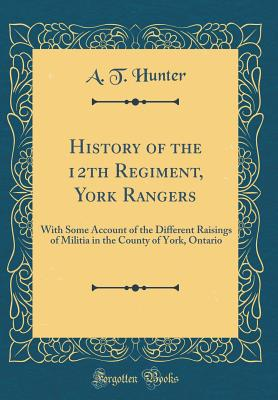 History of the 12th Regiment, York Rangers: With Some Account of the Different Raisings of Militia in the County of York, Ontario (Classic Reprint) - Hunter, A T