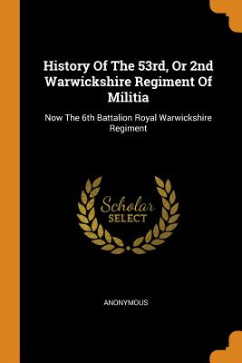 History of the 53rd, or 2nd Warwickshire Regiment of Militia: Now the 6th Battalion Royal Warwickshire Regiment - Anonymous