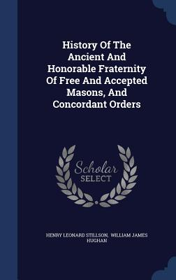 History of the Ancient and Honorable Fraternity of Free and Accepted Masons, and Concordant Orders - Stillson, Henry Leonard