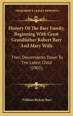 History of the Barr Family, Beginning with Great Grandfather Robert Barr and Mary Wills: Their Descendants Down to the Latest Child (1901) - Barr, William Bickett