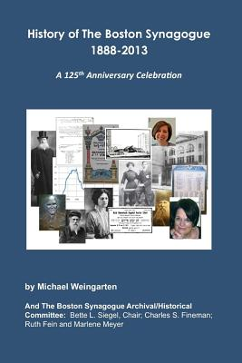 History of the Boston Synagogue 1888-2013: A 125th Anniversary Celebration - Weingarten, Michael, and Siegel, MS Bette L (Contributions by), and Fineman, MR Charles S (Contributions by)