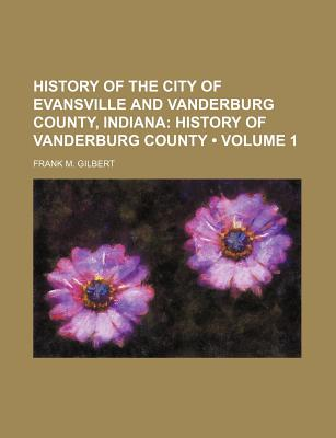 History of the City of Evansville and Vanderburg County, Indiana (Volume 1); History of Vanderburg County - Gilbert, Frank M
