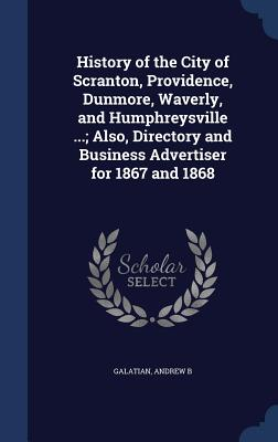 History of the City of Scranton, Providence, Dunmore, Waverly, and Humphreysville ...; Also, Directory and Business Advertiser for 1867 and 1868 - Galatian, Andrew B