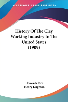 History of the Clay Working Industry in the United States (1909) - Ries, Heinrich, and Leighton, Henry
