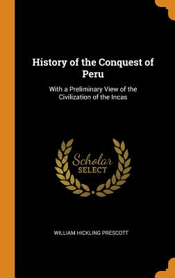 History of the Conquest of Peru: With a Preliminary View of the Civilization of the Incas - Prescott, William Hickling