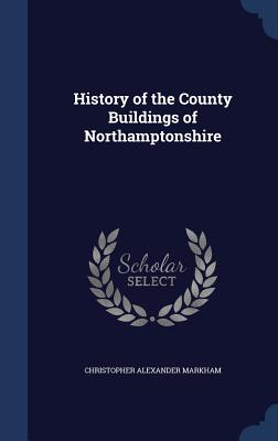 History of the County Buildings of Northamptonshire - Markham, Christopher Alexander