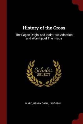 History of the Cross: The Pagan Origin, and Idolatrous Adoption and Worship, of the Image - Ward, Henry Dana