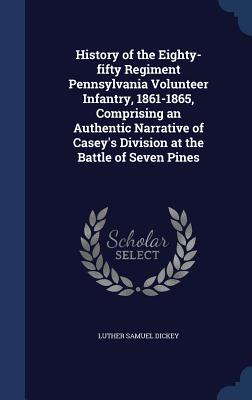 History of the Eighty-Fifty Regiment Pennsylvania Volunteer Infantry, 1861-1865, Comprising an Authentic Narrative of Casey's Division at the Battle of Seven Pines - Dickey, Luther Samuel