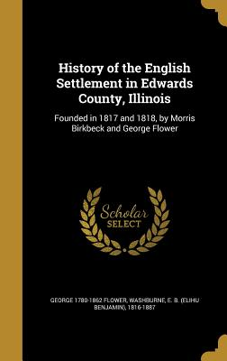 History of the English Settlement in Edwards County, Illinois: Founded in 1817 and 1818, by Morris Birkbeck and George Flower - Flower, George 1780-1862, and Washburne, E B (Elihu Benjamin) 1816- (Creator)