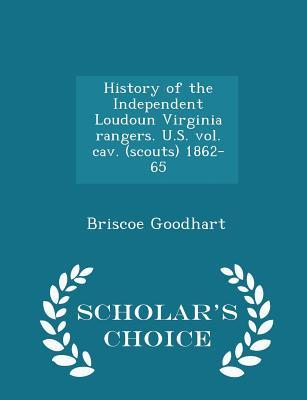 History of the Independent Loudoun Virginia Rangers. U.S. Vol. Cav. (Scouts) 1862-65 - Scholar's Choice Edition - Goodhart, Briscoe