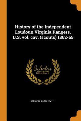 History of the Independent Loudoun Virginia Rangers. U.S. Vol. Cav. (Scouts) 1862-65 - Goodhart, Briscoe