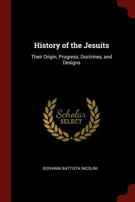 History of the Jesuits: Their Origin, Progress, Doctrines, and Designs - Nicolini, Giovanni Battista