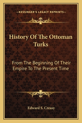 History of the Ottoman Turks: From the Beginning of Their Empire to the Present Time - Creasy, Edward S