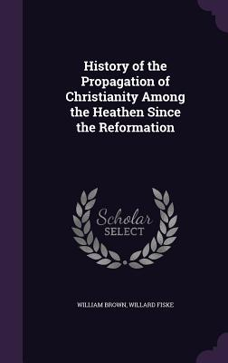 History of the Propagation of Christianity Among the Heathen Since the Reformation - Brown, William, Professor, MD, and Fiske, Willard