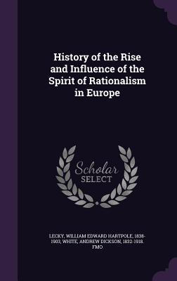 History of the Rise and Influence of the Spirit of Rationalism in Europe - Lecky, William Edward Hartpole, and White, Andrew Dickson