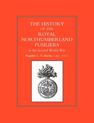 History of the Royal Northumberland Fusiliers in the Second World War - Barclay, Brig C N