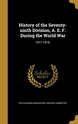 History of the Seventy-Ninth Division, A. E. F. During the World War: 1917-1919; - 79th Division Association History Commi (Creator)