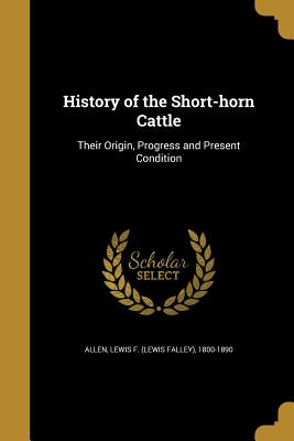 History of the Short-Horn Cattle - Allen, Lewis F (Lewis Falley) 1800-189 (Creator)