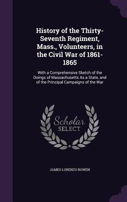 History of the Thirty-Seventh Regiment, Mass., Volunteers, in the Civil War of 1861-1865: With a Comprehensive Sketch of the Doings of Massachusetts as a State, and of the Principal Campaigns of the War - Bowen, James Lorenzo