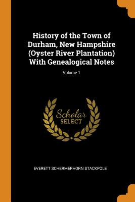 History of the Town of Durham, New Hampshire (Oyster River Plantation) with Genealogical Notes; Volume 1 - Stackpole, Everett Schermerhorn