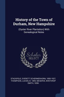 History of the Town of Durham, New Hampshire: (oyster River Plantation) with Genealogical Notes - Stackpole, Everett Schermerhorn, and Thompson, Lucien, and Meserve, Winthrop Smith