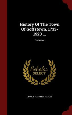 History of the Town of Goffstown, 1733-1920 ...: Narrative - Hadley, George Plummer