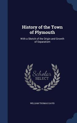 History of the Town of Plymouth: With a Sketch of the Origin and Growth of Separatism - Davis, William Thomas